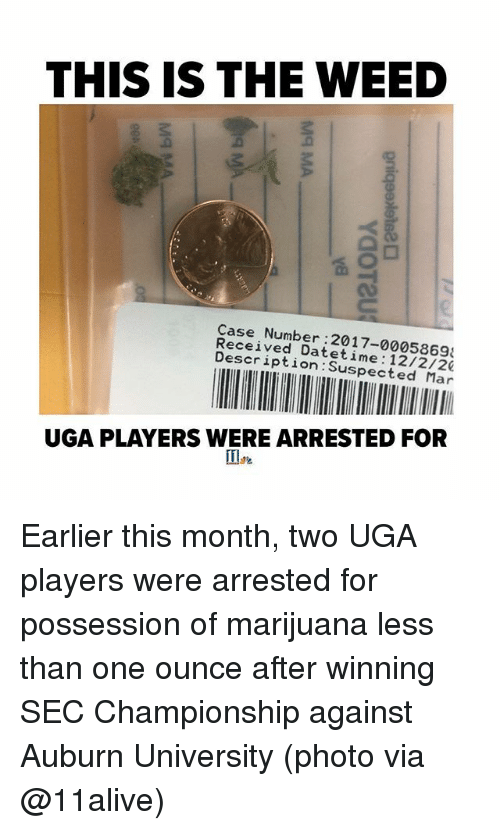 Memes, Weed, and Auburn: THIS IS THE WEED  Case Number:2017-0005869  Received Datetime 12/2/20  Description:Suspected Mar  UGA PLAYERS WERE ARRESTED FOR Earlier this month, two UGA players were arrested for possession of marijuana less than one ounce after winning SEC Championship against Auburn University (photo via @11alive)