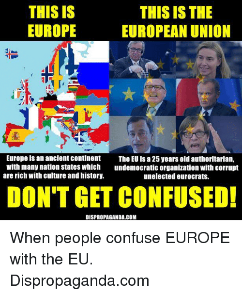 Confused, Dank, and Europe: THIS IS  THIS IS THE  EUROPE  EUROPEAN UNION  IL  Europe is an ancient continent  The EU isa25 years old authoritarian,  with many nation states which  undemocratic organization with corrupt  are rich with culture and history.  unelected eurocrats.  DON'T GET CONFUSED!  DISPROPAGANDA.COM When people confuse EUROPE with the EU.   Dispropaganda.com