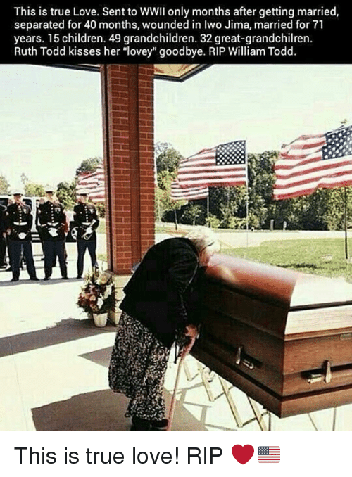 """Children, Love, and Memes: This is true Love. Sent to WWII only months after getting married,  separated for 40 months, wounded in Iwo Jima, married for 71  years. 15 children. 49 grandchildren. 32 great-grandchilren.  Ruth Todd kisses her """"lovey"""" goodbye. RIP William Todd. This is true love! RIP ❤️🇺🇸"""