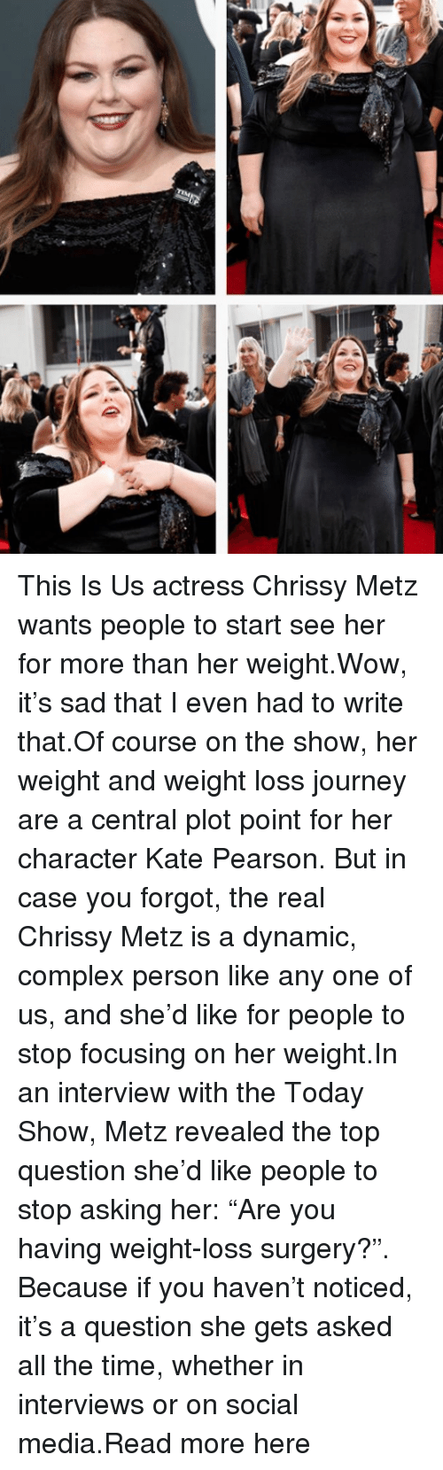 "Pearson: This Is Us actress Chrissy Metz wants people to start see her for more than her weight.Wow, it's sad that I even had to write that.Of course on the show, her weight and weight loss journey are a central plot point for her character Kate Pearson. But in case you forgot, the real Chrissy Metz is a dynamic, complex person like any one of us, and she'd like for people to stop focusing on her weight.In an interview with the Today Show, Metz revealed the top question she'd like people to stop asking her: ""Are you having weight-loss surgery?"". Because if you haven't noticed, it's a question she gets asked all the time, whether in interviews or on social media.Read more here"