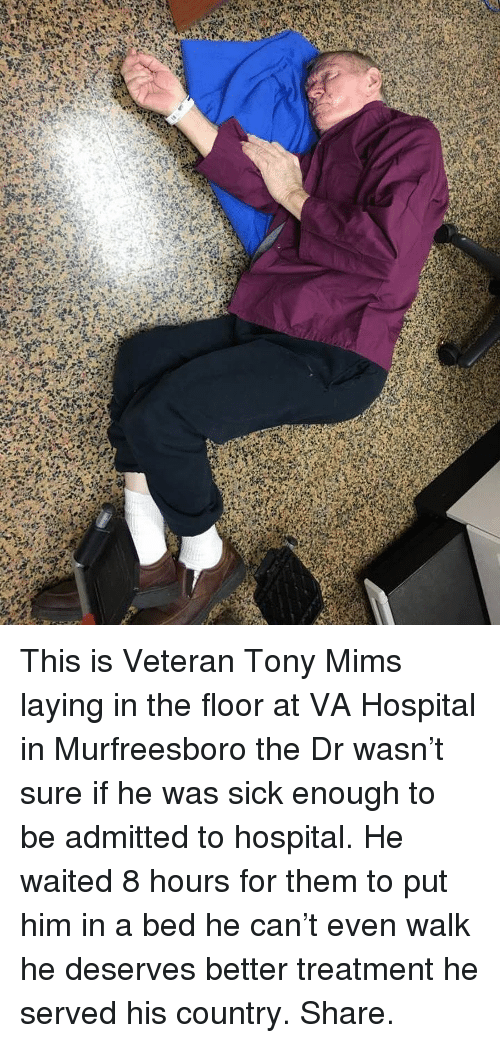 mims: This is Veteran Tony Mims laying in the floor at VA Hospital in Murfreesboro the Dr wasn't sure if he was sick enough to be admitted to hospital. He waited 8 hours for them to put him in a bed he can't even walk he deserves better treatment he served his country. Share.