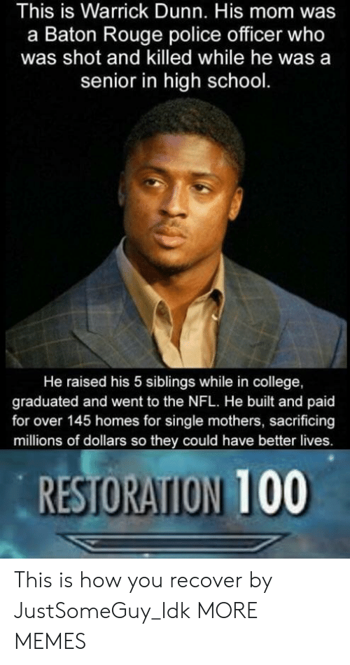 Anaconda, College, and Dank: This is Warrick Dunn. His mom was  a Baton Rouge police officer who  was shot and killed while he was a  senior in high school.  He raised his 5 siblings while in college,  graduated and went to the NFL. He built and paid  for over 145 homes for single mothers, sacrificing  millions of dollars so they could have better lives.  RESTORATION 100 This is how you recover by JustSomeGuy_Idk MORE MEMES