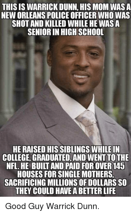 College, Life, and Nfl: THIS IS WARRICK DUNN, HIS MOM WAS A  NEW ORLEANS POLICE OFFICER WHO WAS  SHOT AND KILLED WHILE HE WAS A  SENIOR IN HIGH SCHOOL  HE RAISED HIS SIBLINGS WHILEIN  COLLEGE, GRADUATED, AND WENT TO THE  NFL. HE BUILT AND PAID FOR OVER 145  HOUSES FOR SINGLE MOTHERS,  SACRIFICING MILLIONS OF DOLLARS SO  THEY COULD HAVE A BETTER LIFE Good Guy Warrick Dunn.