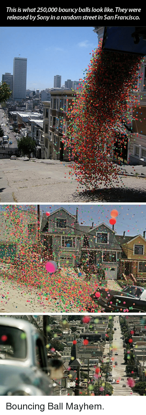 Sony, San Francisco, and Random: This is what 250,000 bouncy balls look like. They were  released by Sony in a random street in San FrancISCO. <p>Bouncing Ball Mayhem.</p>