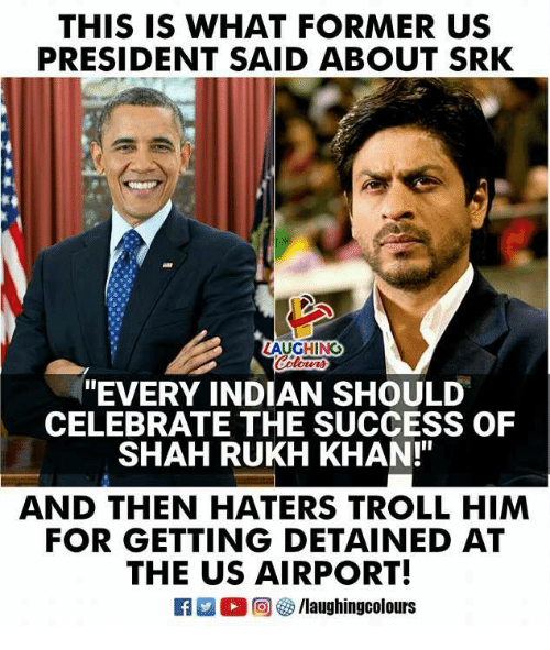 "Trollings: THIS IS WHAT FORMER US  PRESIDENT SAID ABOUT SRK  AUGHING  ""EVERY INDIAN SHOULD  CELEBRATE THE SUCCESS OF  SHAH RUKH KHAN!""  AND THEN HATERS TROLL HIM  FOR GETTING DETAINED AT  THE US AIRPORT!  旧  O @ G) /laughingcolours"