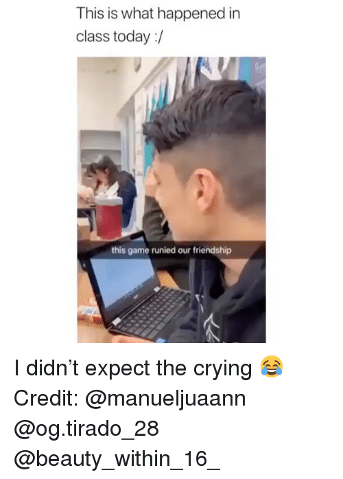 Crying, Memes, and Game: This is what happened in  class today:/  this game runied our friendship I didn't expect the crying 😂 Credit: @manueljuaann @og.tirado_28 @beauty_within_16_