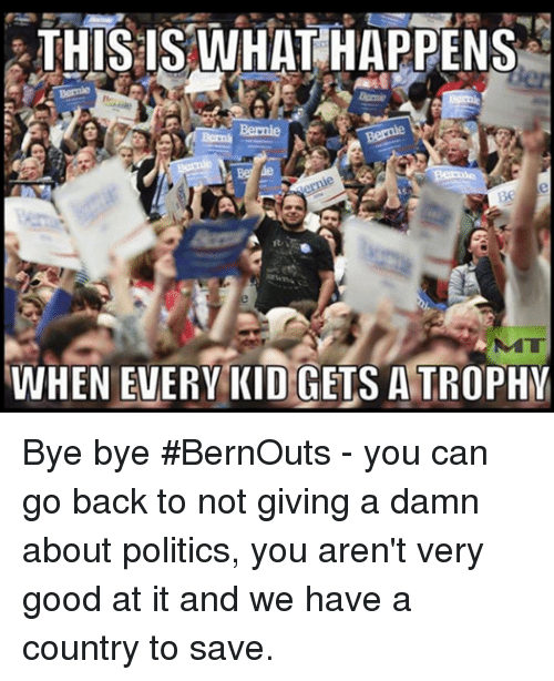 Memes, Politics, and Good: THIS IS WHAT HAPPENS  WHEN EVERY KID  GETS ATROPHY Bye bye #BernOuts - you can go back to not giving a damn about politics, you aren't very good at it and we have a country to save.