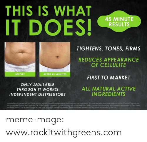 "Not Been: THIS IS WHAT  IT DOES!  45 MINUTE  RESULTS  TIGHTENS, TONES, FIRMS  REDUCES APPEARANCE  OF CELLULITE  BEFORE  AFTER 45 MINUTES  FIRST TO MARKET  ONLY AVAILABLE  ALL NATURAL ACTIVE  INGREDIENTS  THROUGH IT WORKS!  INDEPENDENT DISTRIBUTORS  Individual results can and will vary. These pictures are not necessarily representative of all those who use our products. All before and after photo participants utiized the FITworks!"" system that  ncorporates the Uhmate Body Applicator"" It Works"" dietary supplements, physical activity, and a reasonable diet. These photos and accompanying descriptions are not intended to make daims  that these products can be used to diagnose, treat, cure, mitigate or prevent any disease. These claims have not been dinically proven or evaluated by the FDA meme-mage:  www.rockitwithgreens.com"
