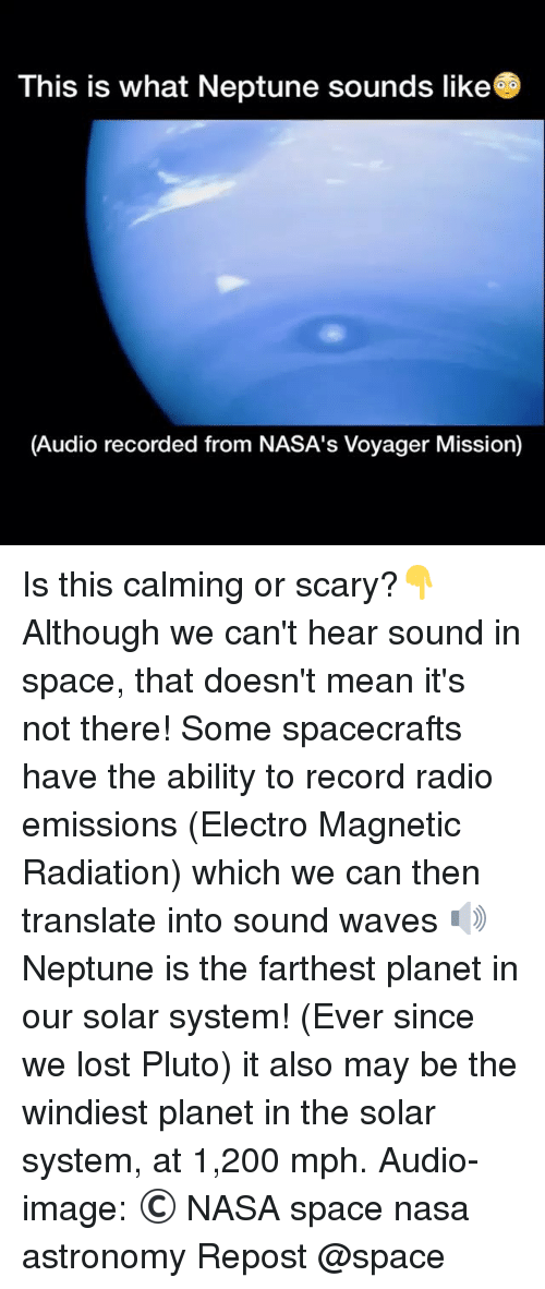 electro: This is what Neptune sounds like  (Audio recorded from NASA's Voyager Mission) Is this calming or scary?👇 Although we can't hear sound in space, that doesn't mean it's not there! Some spacecrafts have the ability to record radio emissions (Electro Magnetic Radiation) which we can then translate into sound waves 🔊 Neptune is the farthest planet in our solar system! (Ever since we lost Pluto) it also may be the windiest planet in the solar system, at 1,200 mph. Audio-image: © NASA space nasa astronomy Repost @space