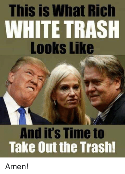 White trash: This is What Rich  WHITE TRASH  Looks Like  And it's Time to  Take Out the Trash! Amen!