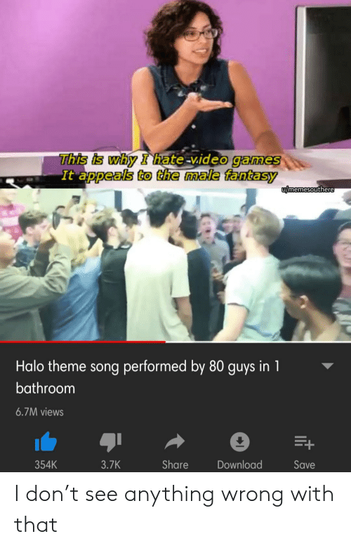 Halo, Video Games, and Games: This is why I hate-video games  It appeals to the male fantasy  umemesouthere  Halo theme song performed by 80 guys in 1  bathroom  6.7M views  354K  3.7K  Share  Download  Save  it I don't see anything wrong with that