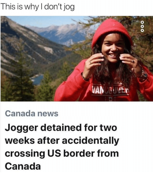 Dank, News, and Canada: This is why l don't jog  Canada news  Jogger detained for two  weeks after accidentally  crossing US border from  Canada