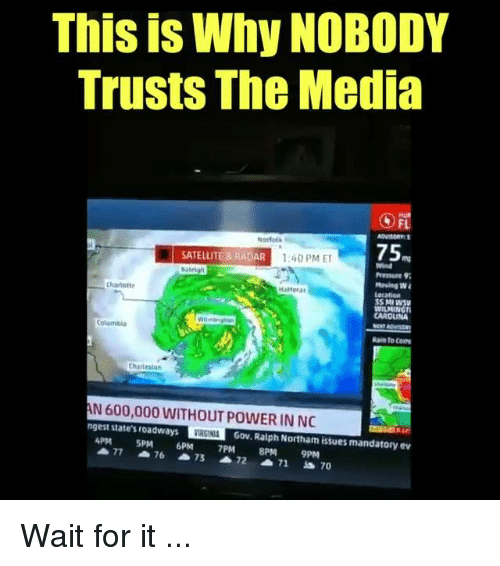 Pressure, Power, and Radar: This is Why NOBODY  Trusts The Media  FL  Narfel  75  SATELLITE &RADAR  140 PME  Wind  Pressure 9  Hoving W  35 M  CAROLUNA  Chartette  attera  Coluntia  Rain to Co  Chartesion  N 600,000 WITHOUT POWER IN NO  IRGINI  4PM SPM 6PM 7PM PM 9PM  ngest state's roadways  Gov. Ratph Northam issues mandatory ev Wait for it ...