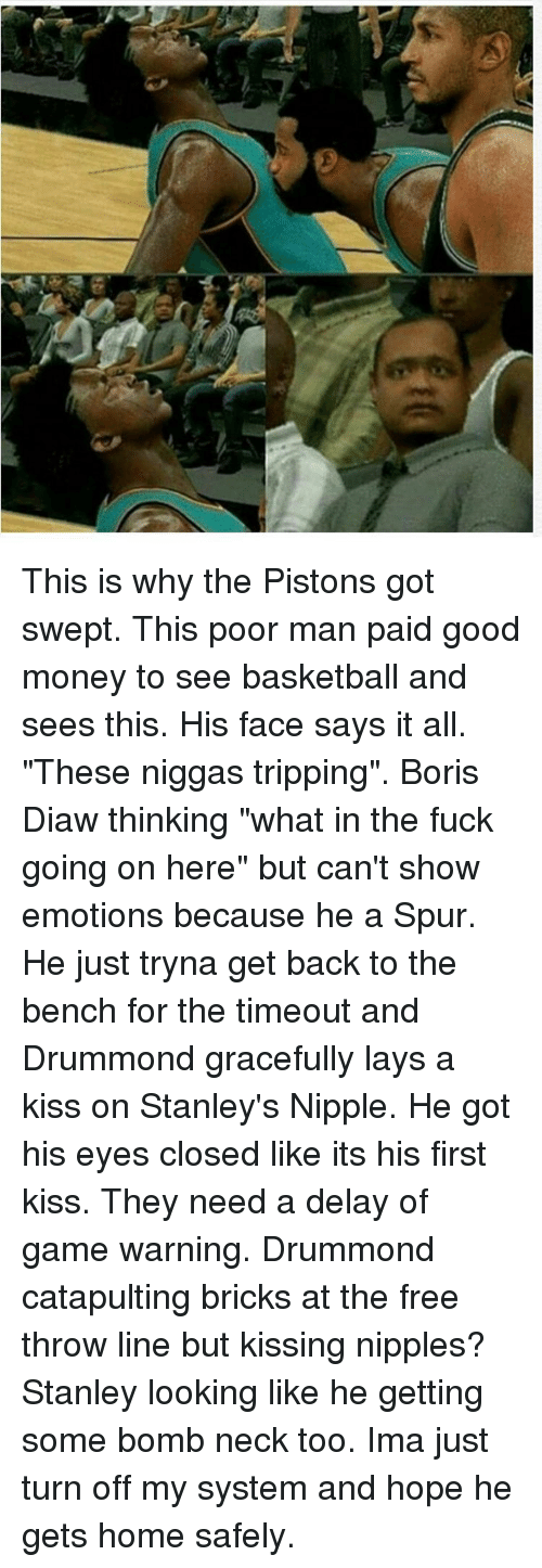 "Drummond: This is why the Pistons got swept. This poor man paid good money to see basketball and sees this. His face says it all. ""These niggas tripping"". Boris Diaw thinking ""what in the fuck going on here"" but can't show emotions because he a Spur. He just tryna get back to the bench for the timeout and Drummond gracefully lays a kiss on Stanley's Nipple. He got his eyes closed like its his first kiss. They need a delay of game warning. Drummond catapulting bricks at the free throw line but kissing nipples? Stanley looking like he getting some bomb neck too. Ima just turn off my system and hope he gets home safely."