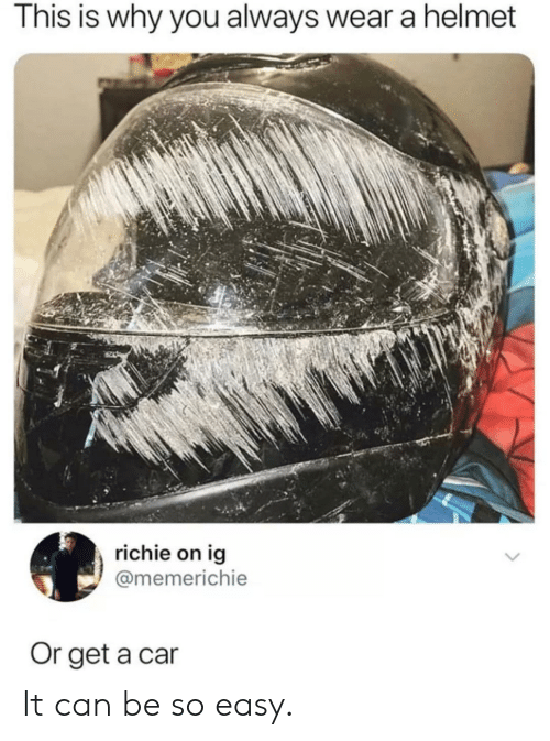 Car, Can, and Easy: This is why you always wear a helmet  richie on ig  @memerichie  Or get a car It can be so easy.