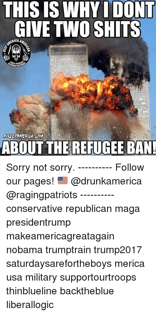 Magas: THIS IS WHYI DONT  GIVE TWO SHITS  ERICA  ABOUT THE REFUGEE BAN Sorry not sorry. ---------- Follow our pages! 🇺🇸 @drunkamerica @ragingpatriots ---------- conservative republican maga presidentrump makeamericagreatagain nobama trumptrain trump2017 saturdaysarefortheboys merica usa military supportourtroops thinblueline backtheblue liberallogic