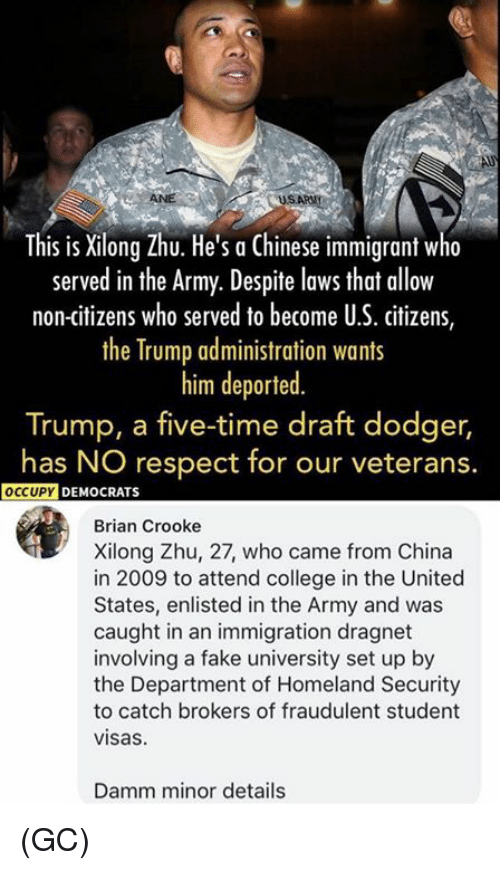 Served in the Army: This is Xilong Zhu. He's a Chinese immigrant w  served in the Army. Despite lows that allow  non-citizens who served to become U.S. citizens,  the Trump administration wants  him deported  Trump, a five-time draft dodger,  has NO respect for our veterans.  OCCUPY  DEMOCRATS  Brian Crooke  Xilong Zhu, 27, who came from China  in 2009 to attend college in the United  States, enlisted in the Army and was  caught in an immigration dragnet  involving a fake university set up by  the Department of Homeland Security  to catch brokers of fraudulent student  visas  Damm minor details (GC)