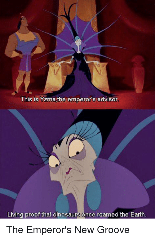 Emperor's New Groove: This is Yzma,the emperor's advisor  Living proof that dinosaurs once roamed the Earth The Emperor's New Groove