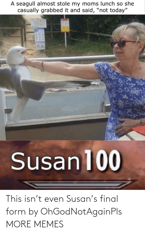 final: This isn't even Susan's final form by OhGodNotAgainPls MORE MEMES