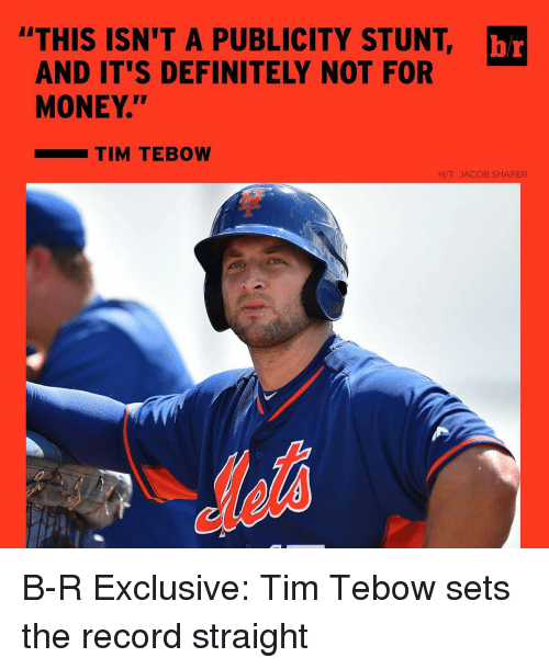 "Tebowing: ""THIS ISN'T A PUBLICITY STUNT br  AND IT'S DEFINITELY NOT FOR  MONEY.""  TIM TEBOW  H/T JACOB SHAFER B-R Exclusive: Tim Tebow sets the record straight"