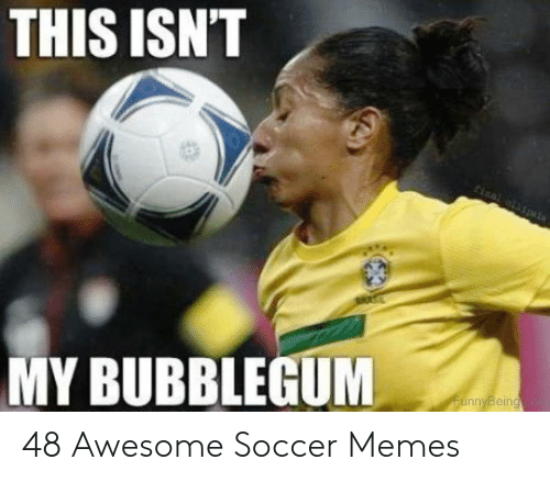 funny soccer: THIS ISN'T  MY BUBBLEGUM  nnyBeing 48 Awesome Soccer Memes