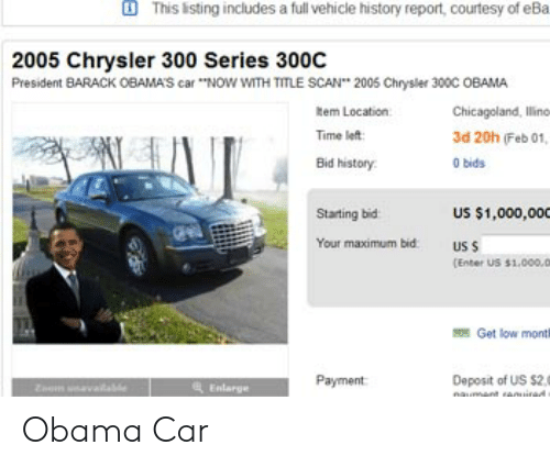 """Get Low, Obama, and Chrysler: This isting includes a full vehicle history report, courtesy of eBa  2005 Chrysler 300 Series 300C  President BARACK OBAMAS car """"NOW WITH TITLE SCAN 2005 Chrysler 300C OBAMA  Rem Location  Time left  Bid history  Chicagoland, lline  3d 20h (Feb 01  0 bids  Starting bid  US $1,000,000  Your maximum bid  us s  [Enter US $1.000.D  Get low monti  Payment  Deposit of Us s2.  Enlarge Obama Car"""