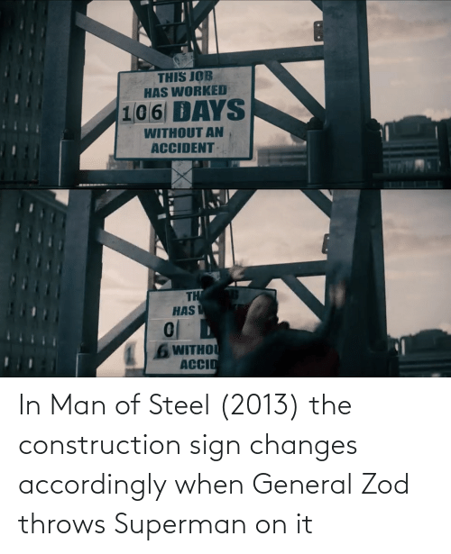 accordingly: THIS JOB  HAS WORKED  106 DAYS  WITHOUT AN  ACCIDENT  TH  HAS  6 WITHOU  ACCIO In Man of Steel (2013) the construction sign changes accordingly when General Zod throws Superman on it