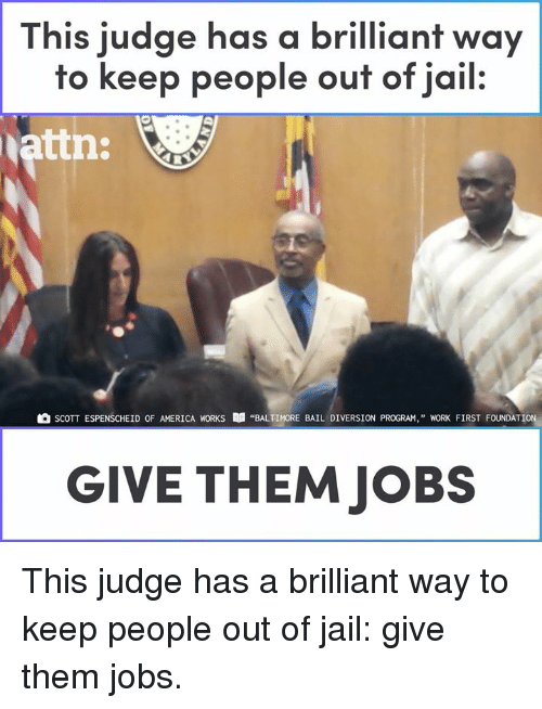 "Diversion: This judge has a brilliant way  to keep people ouf of jail.  attn:  SCOTT ESPENSCHEİD OF AMERICA WORKS  ""BALTIMORE BAIL DIVERSION PROGRAM,"" WORK FIRST FOUNDATION,  GIVE THEM JOBS This judge has a brilliant way to keep people out of jail: give them jobs."