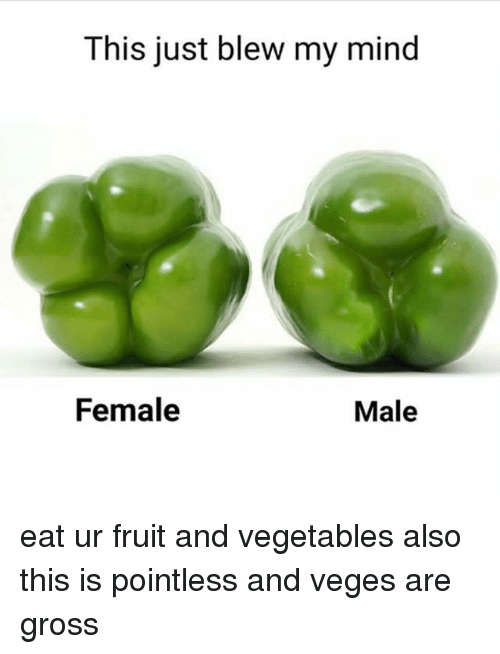 Blew My Mind: This just blew my mind  Female  Male eat ur fruit and vegetables also this is pointless and veges are gross