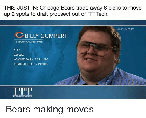 Chicago, Chicago Bears, and Memes: THIS JUST IN: Chicago Bears trade away 6 picks to move  up 2 spots to draft propsect out of ITT Tech  @NFL MEMES  BILLY GUMPERT  ITT TECHNICAL INSTITUTE  320LBS.  40-YARD DASH: 17.31 SEC.  VERITCAL LEAP: 2 INCHES  ITT  titute Bears making moves