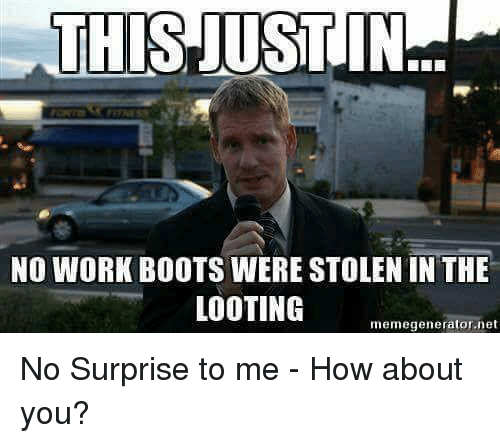 looting: THIS JUST  IN  NO WORK BOOTS WERE STOLEN IN THE  LOOTING  memegenerator.net No Surprise to me - How about you?