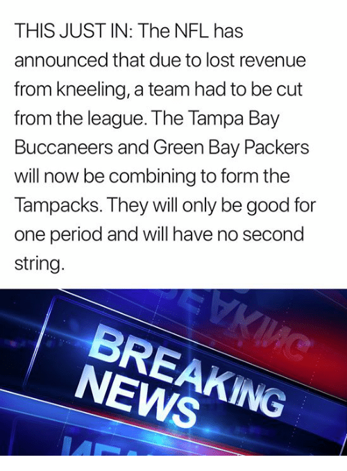 tampa bay buccaneers: THIS JUST IN: The NFL has  announced that due to lost revenue  from kneeling, a team had to be cut  from the league. The Tampa Bay  Buccaneers and Green Bay Packers  will now be combining to form the  Tampacks. They will only be good for  one period and will have no second  string  NEWS