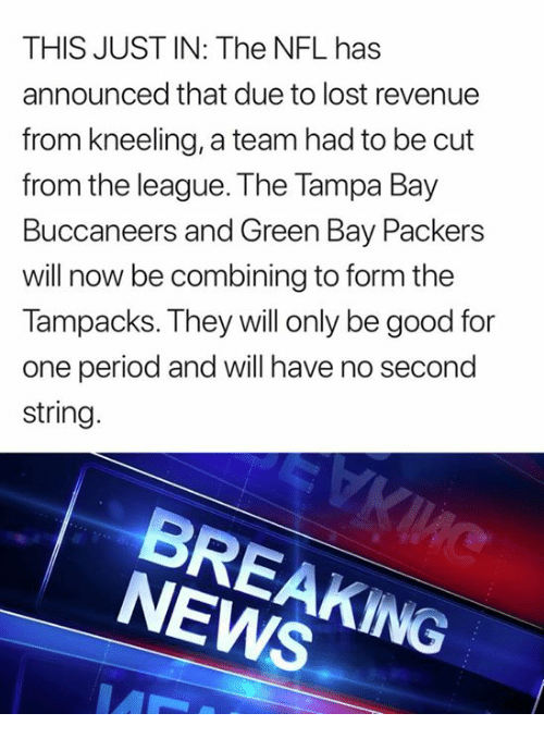 tampa bay buccaneers: THIS JUST IN: The NFL has  announced that due to lost revenue  from kneeling, a team had to be cut  from the league. The Tampa Bay  Buccaneers and Green Bay Packers  will now be combining to form the  Tampacks. They will only be good for  one period and will have no second  string  BREAKING  NEWS