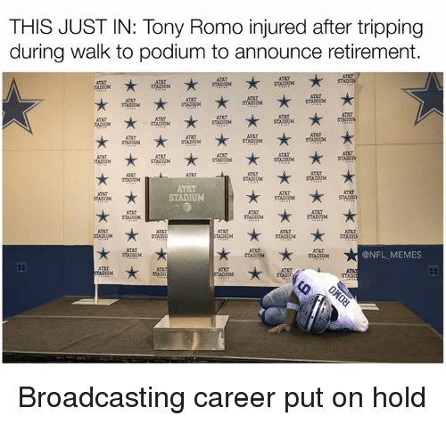 Atat: THIS JUST IN: Tony Romo injured after tripping  during walk to podium to announce retirement.  STADR  ATET  STADIUM  AT&T  AT&T  ATAT  STADUM  STADDUN  STADIUM  AT&T  AT&T  AT&T  STADIUM  STADIUM  AT8T  STADIUM  STADIUM  ATST  STACUM  AT&T  STADIUM  STADIUM  AT&T  AT8T  STAD UN  STADIUM  STADIUM  ATAT  ATAT  STADIUM  STADIUM  AT&T  @NFL MEMES  STADUM  STADIUM  ATET  STAD Broadcasting career put on hold