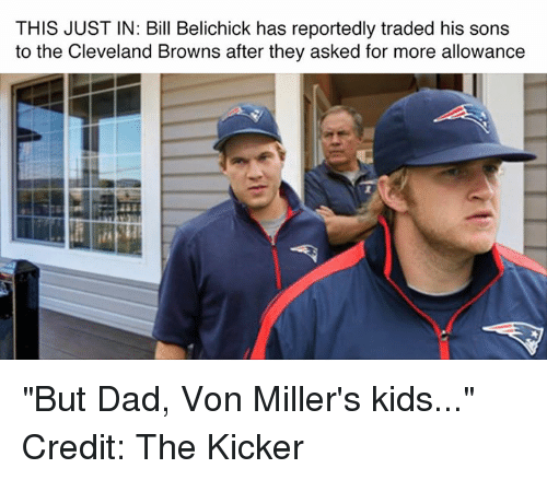"""Cleveland Brown: THIS JUSTIN: Bill Belichick has reportedly traded his sons  to the Cleveland Browns after they asked for more allowance """"But Dad, Von Miller's kids..."""" Credit: The Kicker"""