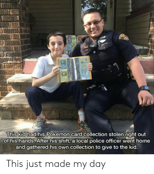 police officer: This kid had his Pokemon card collection stolen right out  of his hands. After his shift, a local police officer went home  and gathered his own collection to give to the kid. This just made my day