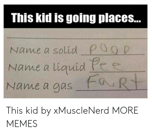 This Kid Is Going Places: This kid is going places...  Name a solid P0g D  Name a liquid he  Name a aus This kid by xMuscleNerd MORE MEMES