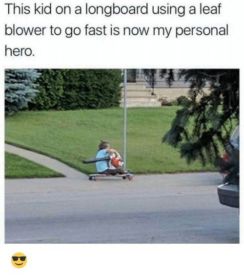 Memes, 🤖, and Hero: This kid on a longboard using a leaf  blower to go fast is now my personal  hero. 😎