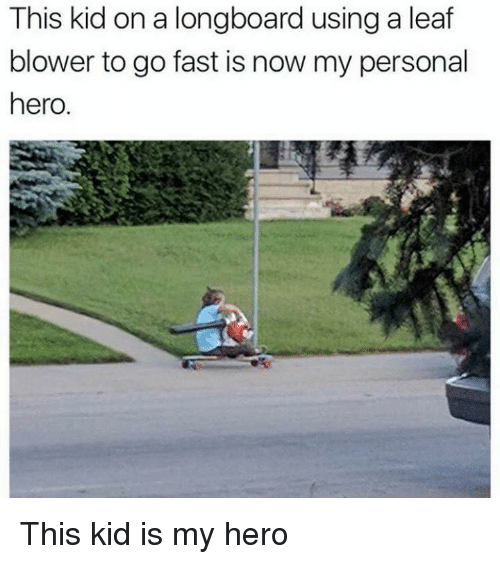 Memes, My Hero, and 🤖: This kid on a longboard using a leaf  blower to go fast is now my personal  hero. This kid is my hero