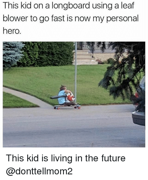 Going Fast: This kid on a longboard using a leaf  blower to go fast is now my personal  hero. This kid is living in the future @donttellmom2