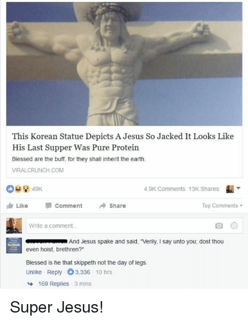 """Blessed, Jesus, and Protein: This Korean Statue Depicts A Jesus So Jacked It Looks Like  His Last Supper Was Pure Protein  Blessed are the buff, for they shall inherit the earth  VIRALCRUNCH.COM  4.9K Comments 13K Shares  血Like Comment →Share  Top Comments .  Write a comment...  And Jesus spake and said, """"Verily, I say unto you, dost thou  even hoist, brethren?""""  Blessed is he that skippeth not the day of legs.  Unlike Reply 3,336 10 hrs  169 Replies 3 mins Super Jesus!"""