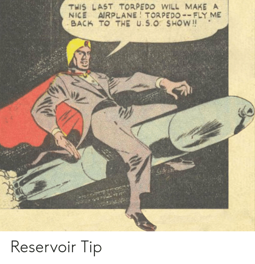 Airplane, Nice, and Back: THIS LAST TORPEDO WILL MAKE A  NICE AIRPLANE TORPEDO--FLY ME  BACK TO THE U.S.O SHOW!! Reservoir Tip