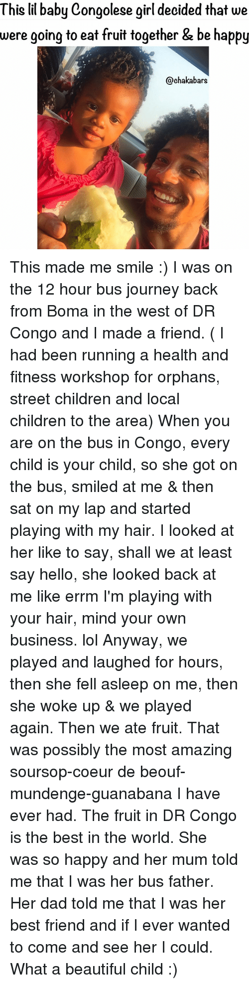 Look Back At Me: This lil baby Congolese girl decided that we  were going to eat fruit together &  be happy  @chakabars This made me smile :) I was on the 12 hour bus journey back from Boma in the west of DR Congo and I made a friend. ( I had been running a health and fitness workshop for orphans, street children and local children to the area) When you are on the bus in Congo, every child is your child, so she got on the bus, smiled at me & then sat on my lap and started playing with my hair. I looked at her like to say, shall we at least say hello, she looked back at me like errm I'm playing with your hair, mind your own business. lol Anyway, we played and laughed for hours, then she fell asleep on me, then she woke up & we played again. Then we ate fruit. That was possibly the most amazing soursop-coeur de beouf-mundenge-guanabana I have ever had. The fruit in DR Congo is the best in the world. She was so happy and her mum told me that I was her bus father. Her dad told me that I was her best friend and if I ever wanted to come and see her I could. What a beautiful child :)