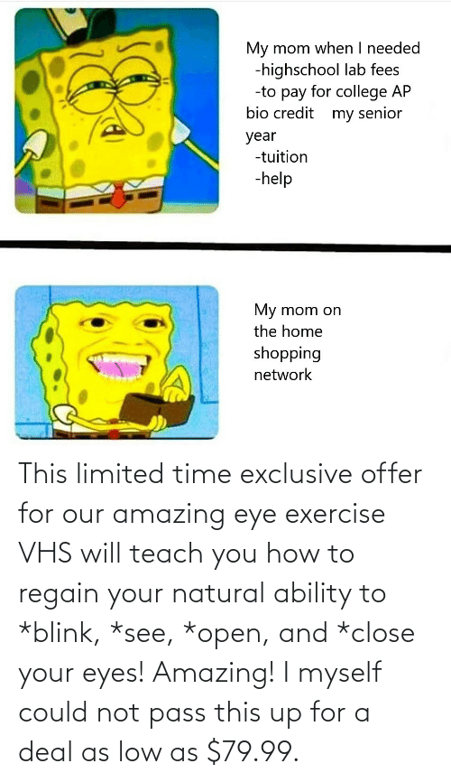 vhs: This limited time exclusive offer for our amazing eye exercise VHS will teach you how to regain your natural ability to *blink, *see, *open, and *close your eyes! Amazing! I myself could not pass this up for a deal as low as $79.99.