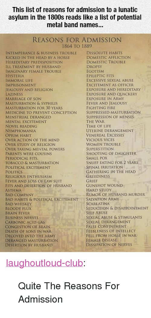 "affliction: This list of reasons for admission to a lunatic  asylum in the 1800s reads like a list of potential  metal band names...  REASONS FOR ADMISSION  1864 TO 1889  INTEMPERANCE & BUSINESS TROUBLE DISSOLUTE HABITS  KICKED IN THE HEAD BY A HORSE  HEREDITARY PREDISPOSITION  ILL TREATMENT BY HUSBAND  IMAGINARY FEMALE TROUBLE  HYSTERIA  IMMORAL LIFE  IMPRISONMENT  JEALOUSY AND RELIGION  LAZINESS  MARRIAGE OF SON  MASTURBATION & SYPHILIS  MASTURBATION FOR 30 YEARS  MEDICINE TO PREVENT CONCEPTION SUPPRESSED MASTURBATION  MENSTRUAL DERANGED  MENTAL EXCITEMENT  NOVEL READING  NYMPHOMANIA  OPIUM HABIT  OVER ACTION OF THE MIND  OVER STUDY OF RELIGION  OVER TAXING MENTAL POWERS  PARENTS WERE COUSINS  PERIODICAL FITS  TOBACCO & MASTURBATION  POLITICAL EXCITEMENT  POLITICS  RELIGIOUS ENTHUSIASM  FEVER AND LOSS OF LAW SUIT  FITS AND DESERTION OF HUSBAND  ASTHMA  BAD COMPANY  BAD HABITS & POLITICAL EXCITEMENTSALVATION ARMY  BAD WHISKEY  BLOODY FLUX  BRAIN FEVER  BUSINESS NERVES  CARBONIC ACID GAS  CONGESTION OF BRAIN  DEATH OF SONS IN WAR  DECOYED INTO THE ARMY  DERANGED MASTURBATION  DESERTION BY HUSBAND  DOMESTIC AFFLICTION  DOMESTIC TROUBLE  DROPSY  EGOTISM  EPILEPTIC FITS  EXCESSIVE SEXUAL ABUSE  EXCITEMENT AS OFFICER  EXPOSURE AND HEREDITARY  EXPOSURE AND QUACKERY  EXPOSURE IN ARMY  FEVER AND JEALOUSY  FIGHTING FIRE  SUPPRESSION OF MENSES  THE WAR  TIME OF LIFE  UTERINE DERANGEMENT  VENEREAL EXCESSES  VICIOUS VICES  WOMEN TROUBLE  SUPERSTITION  SHOOTING OF DAUGHTER  SMALL POX  SNUFF EATING FOR 2 YEARS  SPINAL IRRITATION  GATHERING IN THE HEAD  GREEDINESS  GUNSHOT WOUND  HARD STUDy  RUMOR OF HUSBAND MURDER  SCARLATINA  SEDUCTION & DISAPPOINTMENT  SELF ABUSE  SEXUAL ABUSE & STIMULANTS  SEXUAL DERANGEMENT  FALSE CONFINEMENT  FEEBLENESS OF INTELLECT  FELL FROM HORSE IN WAR  FEMALE DISEASE  DISSIPATION OF NERVES <p><a href=""http://laughoutloud-club.tumblr.com/post/170236009410/quite-the-reasons-for-admission"" class=""tumblr_blog"">laughoutloud-club</a>:</p>  <blockquote><p>Quite The Reasons For Admission</p></blockquote>"