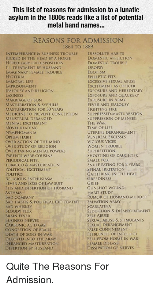 affliction: This list of reasons for admission to a lunatic  asylum in the 1800s reads like a list of potential  metal band names...  REASONS FOR ADMISSION  1864 TO 1889  INTEMPERANCE & BUSINESS TROUBLE DISSOLUTE HABITS  KICKED IN THE HEAD BY A HORSE  HEREDITARY PREDISPOSITION  ILL TREATMENT BY HUSBAND  IMAGINARY FEMALE TROUBLE  HYSTERIA  IMMORAL LIFE  IMPRISONMENT  JEALOUSY AND RELIGION  LAZINESS  MARRIAGE OF SON  MASTURBATION & SYPHILIS  MASTURBATION FOR 30 YEARS  MEDICINE TO PREVENT CONCEPTION SUPPRESSED MASTURBATION  MENSTRUAL DERANGED  MENTAL EXCITEMENT  NOVEL READING  NYMPHOMANIA  OPIUM HABIT  OVER ACTION OF THE MIND  OVER STUDY OF RELIGION  OVER TAXING MENTAL POWERS  PARENTS WERE COUSINS  PERIODICAL FITS  TOBACCO & MASTURBATION  POLITICAL EXCITEMENT  POLITICS  RELIGIOUS ENTHUSIASM  FEVER AND LOSS OF LAW SUIT  FITS AND DESERTION OF HUSBAND  ASTHMA  BAD COMPANY  BAD HABITS & POLITICAL EXCITEMENTSALVATION ARMY  BAD WHISKEY  BLOODY FLUX  BRAIN FEVER  BUSINESS NERVES  CARBONIC ACID GAS  CONGESTION OF BRAIN  DEATH OF SONS IN WAR  DECOYED INTO THE ARMY  DERANGED MASTURBATION  DESERTION BY HUSBAND  DOMESTIC AFFLICTION  DOMESTIC TROUBLE  DROPSY  EGOTISM  EPILEPTIC FITS  EXCESSIVE SEXUAL ABUSE  EXCITEMENT AS OFFICER  EXPOSURE AND HEREDITARY  EXPOSURE AND QUACKERY  EXPOSURE IN ARMY  FEVER AND JEALOUSY  FIGHTING FIRE  SUPPRESSION OF MENSES  THE WAR  TIME OF LIFE  UTERINE DERANGEMENT  VENEREAL EXCESSES  VICIOUS VICES  WOMEN TROUBLE  SUPERSTITION  SHOOTING OF DAUGHTER  SMALL POX  SNUFF EATING FOR 2 YEARS  SPINAL IRRITATION  GATHERING IN THE HEAD  GREEDINESS  GUNSHOT WOUND  HARD STUDy  RUMOR OF HUSBAND MURDER  SCARLATINA  SEDUCTION & DISAPPOINTMENT  SELF ABUSE  SEXUAL ABUSE & STIMULANTS  SEXUAL DERANGEMENT  FALSE CONFINEMENT  FEEBLENESS OF INTELLECT  FELL FROM HORSE IN WAR  FEMALE DISEASE  DISSIPATION OF NERVES <p>Quite The Reasons For Admission.</p>
