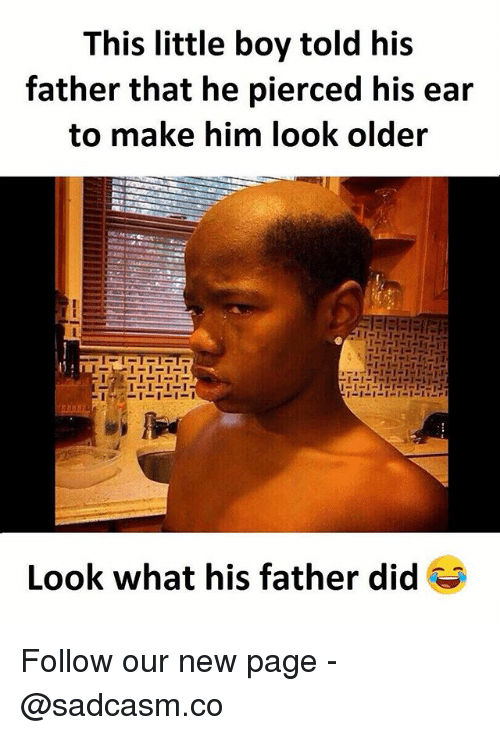 earings: This little boy told his  father that he pierced his ear  to make him look older  Look what his father did Follow our new page - @sadcasm.co