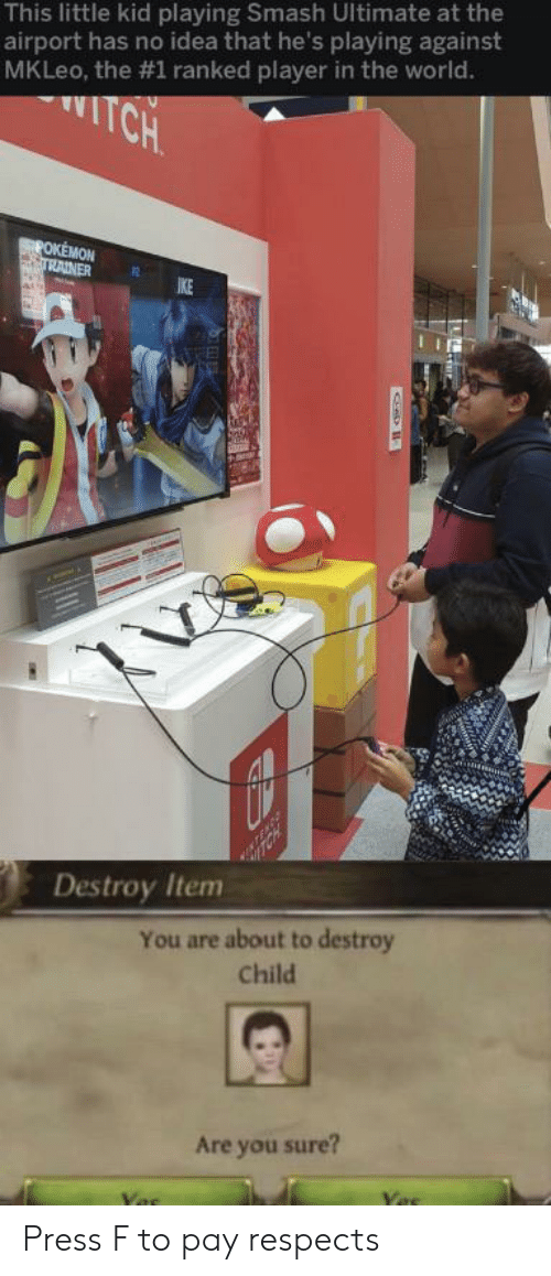 are you sure: This little kid playing Smash Ultimate at the  airport has no idea that he's playing against  MKLeo, the #1 ranked player in the world.  TCH  POKEMON  TRAINER  IKE  Destroy Item  You are about to destroy  Child  Are you sure? Press F to pay respects