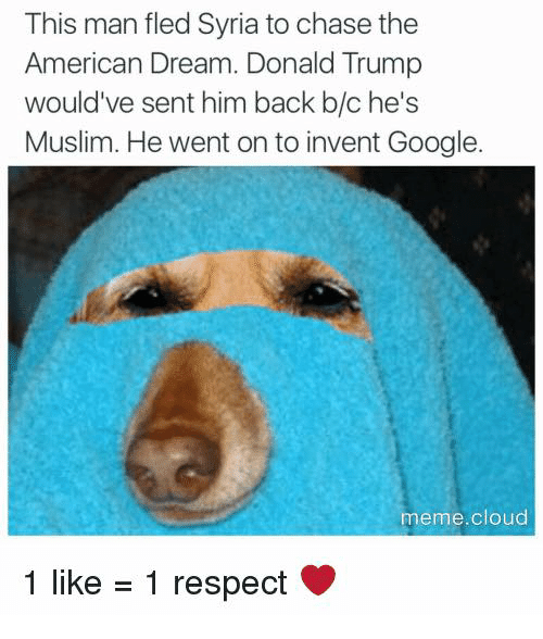 Google Meme: This man fled Syria to chase the  American Dream. Donald Trump  would've sent him back b/c he's  Muslim. He went on to invent Google  meme cloud  1 like  1 respect