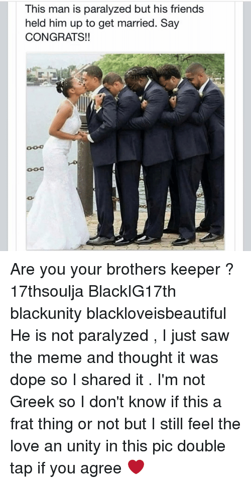 Paralyzation: This man is paralyzed but his friends  held him up to get married. Say  CONGRATS!! Are you your brothers keeper ? 17thsoulja BlackIG17th blackunity blackloveisbeautiful He is not paralyzed , I just saw the meme and thought it was dope so I shared it . I'm not Greek so I don't know if this a frat thing or not but I still feel the love an unity in this pic double tap if you agree ❤️